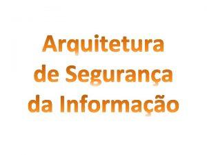 ARQUITETURA DE SEGURANA DA INFORMAO Uma arquitetura de