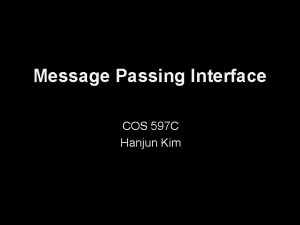 Message Passing Interface COS 597 C Hanjun Kim