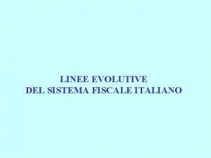 LINEE EVOLUTIVE DEL SISTEMA FISCALE ITALIANO LINEE EVOLUTIVE