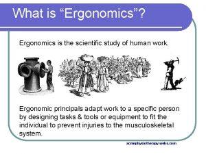 What is Ergonomics Ergonomics is the scientific study