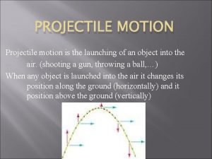 PROJECTILE MOTION Projectile motion is the launching of