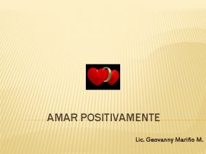 AMAR POSITIVAMENTE Lic Geovanny Mario M AMAR POSITIVAMENTE