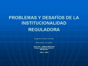 PROBLEMAS Y DESAFOS DE LA INSTITUCIONALIDAD REGULADORA Eugenio