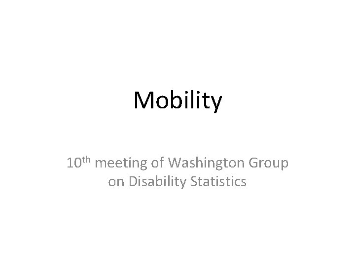 Mobility 10 th meeting of Washington Group on
