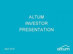 ALTUM INVESTOR PRESENTATION April 2018 DISCLAIMER This presentation