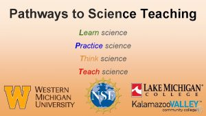 Pathways to Science Teaching Learn science Practice science