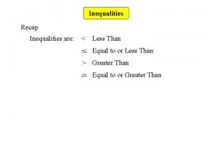 Inequalities Recap Inequalities are Less Than Equal to