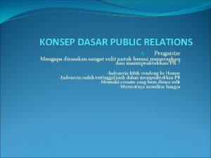 KONSEP DASAR PUBLIC RELATIONS A Pengantar Mengapa dirasakan