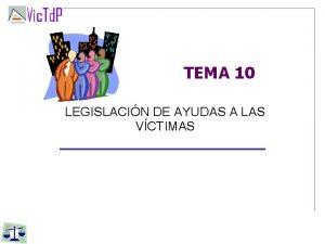 TEMA 10 LEGISLACIN DE AYUDAS A LAS VCTIMAS