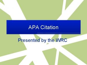 APA Citation Presented by the WRC What is