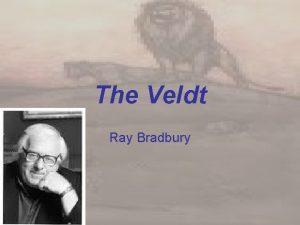 The Veldt Ray Bradbury CONTEXT Written in 1950s