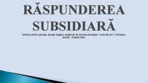 RSPUNDEREA SUBSIDIAR Seminar pentru avocai avocai stagiari organizat