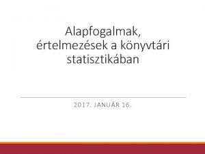 Alapfogalmak rtelmezsek a knyvtri statisztikban 2017 JANUR 16