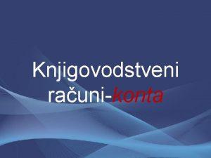 Knjigovodstveni raunikonta Osnovni zadatak knjigovodstva Knjigovodstvo Osnovni zadatak