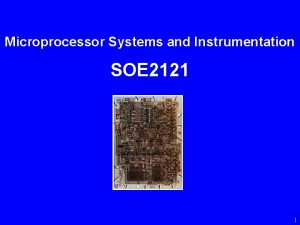 Microprocessor Systems and Instrumentation SOE 2121 1 Microprocessor