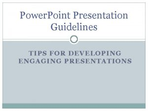 Power Point Presentation Guidelines TIPS FOR DEVELOPING ENGAGING