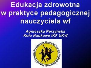 Edukacja zdrowotna w praktyce pedagogicznej nauczyciela wf Agnieszka