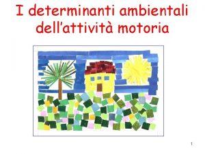 I determinanti ambientali dellattivit motoria 1 Determinanti della
