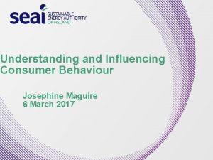 Understanding and Influencing Consumer Behaviour Josephine Maguire 6