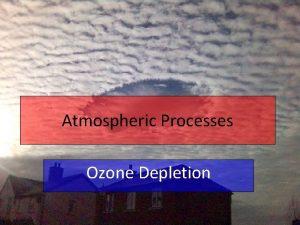 Atmospheric Processes Ozone Depletion Quick recap The ozone