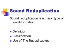 Sound Reduplication Sound reduplication is a minor type