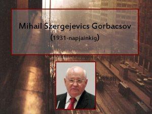 Mihail Szergejevics Gorbacsov 1931 napjainkig lete 1931 mrcius