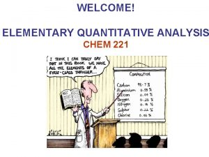 WELCOME ELEMENTARY QUANTITATIVE ANALYSIS CHEM 221 ELEMENTARY QUANTITATIVE