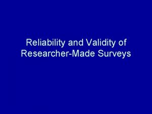 Reliability and Validity of ResearcherMade Surveys Reliability Reliability