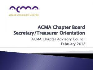 ACMA Chapter Board SecretaryTreasurer Orientation ACMA Chapter Advisory