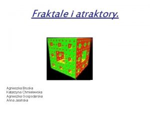 Fraktale i atraktory Agnieszka Bruska Katarzyna Chmielewska Agnieszka