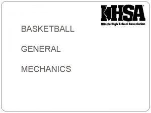 BASKETBALL GENERAL MECHANICS GENERAL MECHANICS Mechanics must be