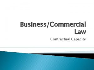 BusinessCommercial Law Contractual Capacity What is contractual capacity