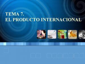 TEMA 7 EL PRODUCTO INTERNACIONAL TEMA 7 EL