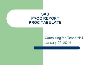 SAS PROC REPORT PROC TABULATE Computing for Research