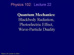 Physics 102 Lecture 22 Quantum Mechanics Blackbody Radiation