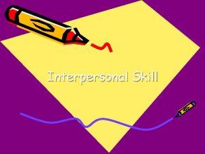 Interpersonal Skill Tujuan Umum Mampu mengembangkan keterampilan interpersonal
