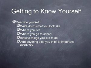 Getting to Know Yourself Describe yourself Write down