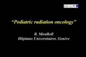Pediatric radiation oncology R Miralbell Hpitaux Universitaires Genve