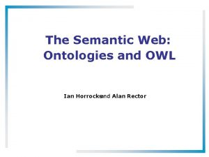 The Semantic Web Ontologies and OWL Ian Horrocksand
