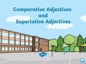 Aim To understand use comparative adjectives To understand