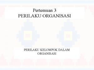 Pertemuan 3 PERILAKU ORGANISASI PERILAKU KELOMPOK DALAM ORGANISASI
