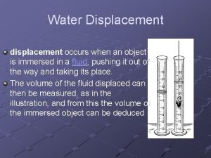 Water Displacement displacement occurs when an object is