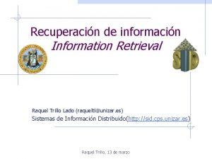 Recuperacin de informacin Information Retrieval Raquel Trillo Lado