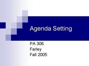 Agenda Setting PA 306 Farley Fall 2005 What