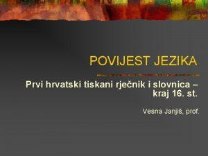 POVIJEST JEZIKA Prvi hrvatski tiskani rjenik i slovnica