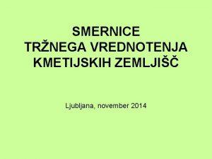 SMERNICE TRNEGA VREDNOTENJA KMETIJSKIH ZEMLJI Ljubljana november 2014