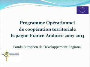 Programme Oprationnel de coopration territoriale EspagneFranceAndorre 2007 2013