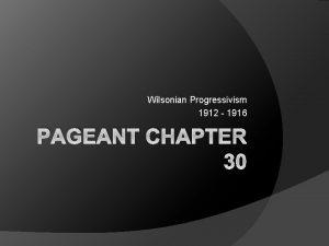 Wilsonian Progressivism 1912 1916 PAGEANT CHAPTER 30 1