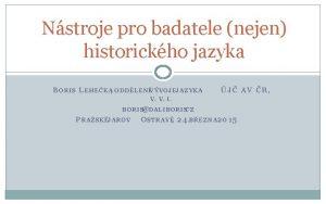 Nstroje pro badatele nejen historickho jazyka B ORIS