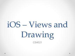 i OS Views and Drawing CS 4521 Views